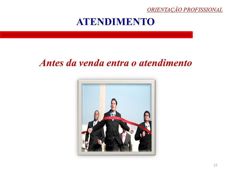 ORIENTAÇÃO PROFISSIONAL ATENDIMENTO Antes da venda entra o atendimento 13 ORIENTAÇÃO PROFISSIONAL
