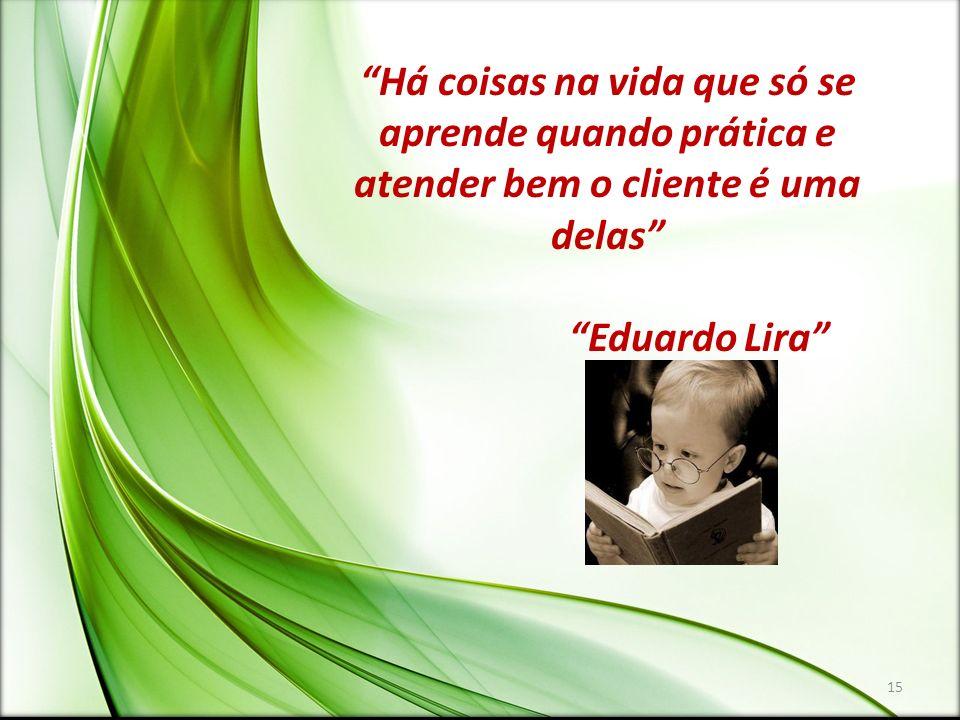 Há coisas na vida que só se aprende quando prática e atender bem o cliente é uma delas Eduardo Lira 15