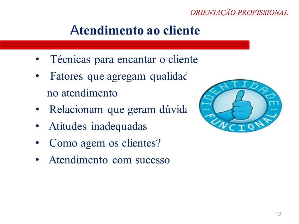 ORIENTAÇÃO PROFISSIONAL Técnicas para encantar o cliente Fatores que agregam qualidade- no atendimento Relacionam que geram dúvidas Atitudes inadequad