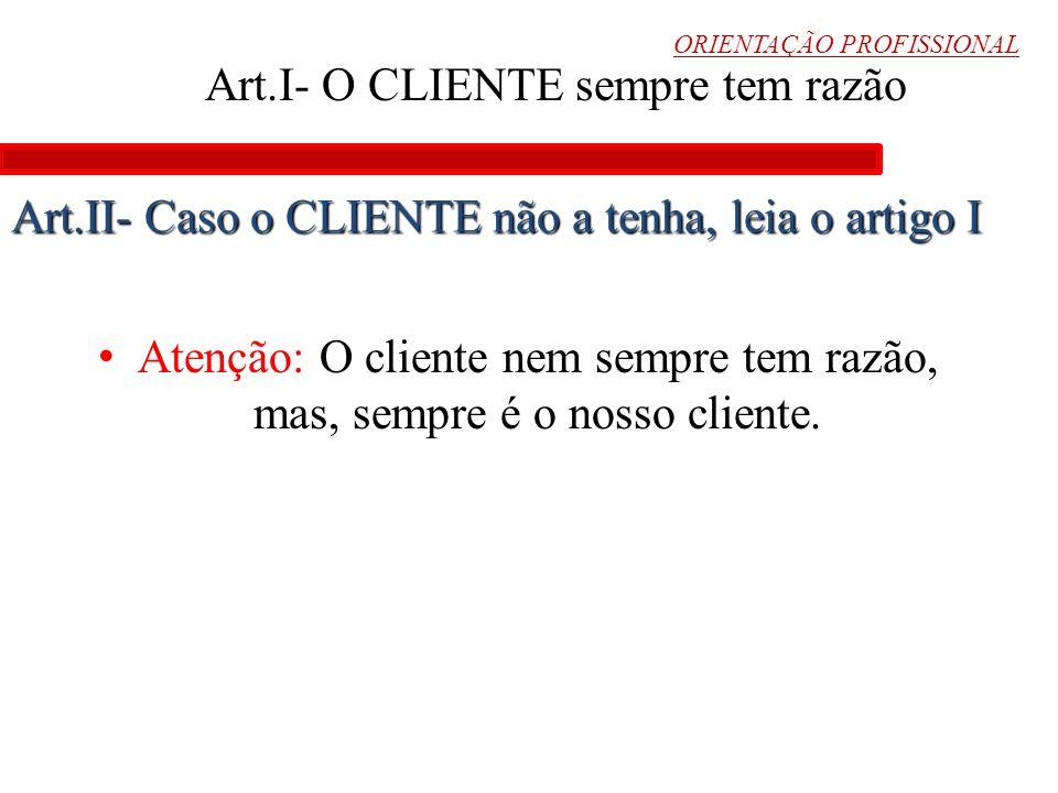 ORIENTAÇÃO PROFISSIONAL Art.I- O CLIENTE sempre tem razão Atenção: O cliente nem sempre tem razão, mas, sempre é o nosso cliente. Art.II- Caso o CLIEN