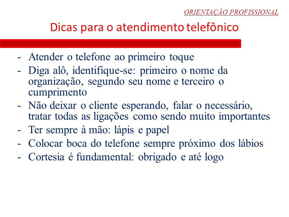 ORIENTAÇÃO PROFISSIONAL Dicas para o atendimento telefônico -Atender o telefone ao primeiro toque -Diga alô, identifique-se: primeiro o nome da organi