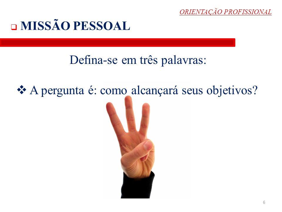 ORIENTAÇÃO PROFISSIONAL MISSÃO PESSOAL Defina-se em três palavras: A pergunta é: como alcançará seus objetivos? 6
