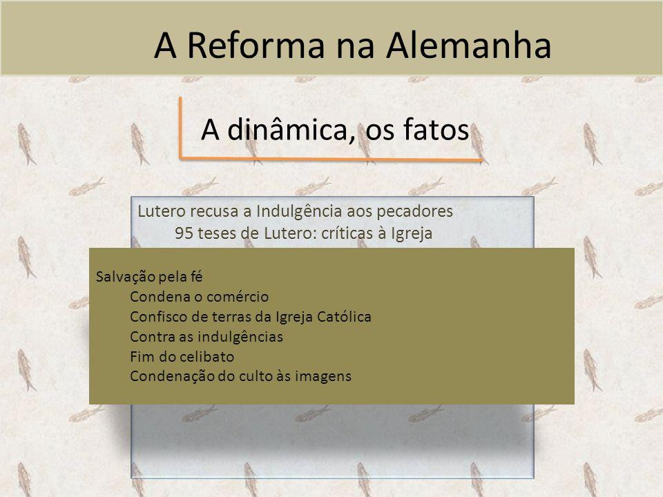 A Reforma na Alemanha A dinâmica, os fatos Lutero recusa a Indulgência aos pecadores 95 teses de Lutero: críticas à Igreja Salvação pela fé Condena o