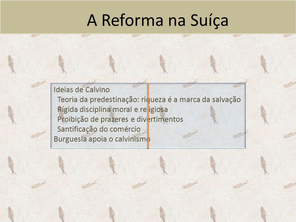 A Reforma na Suíça Ideias de Calvino Teoria da predestinação: riqueza é a marca da salvação Rígida disciplina moral e religiosa Proibição de prazeres