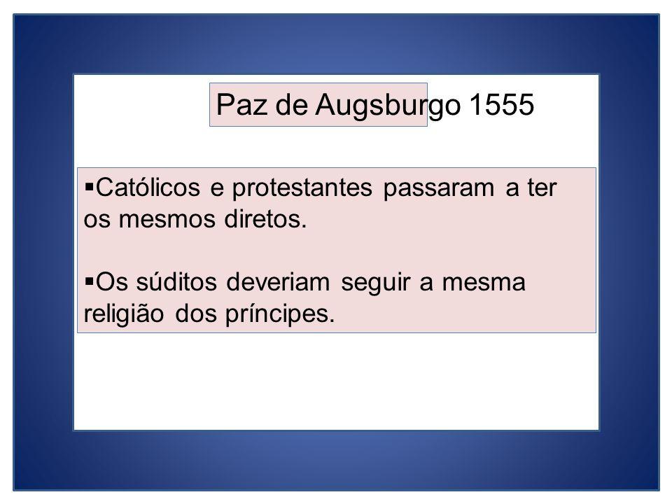 Paz de Augsburgo 1555 Católicos e protestantes passaram a ter os mesmos diretos. Os súditos deveriam seguir a mesma religião dos príncipes.