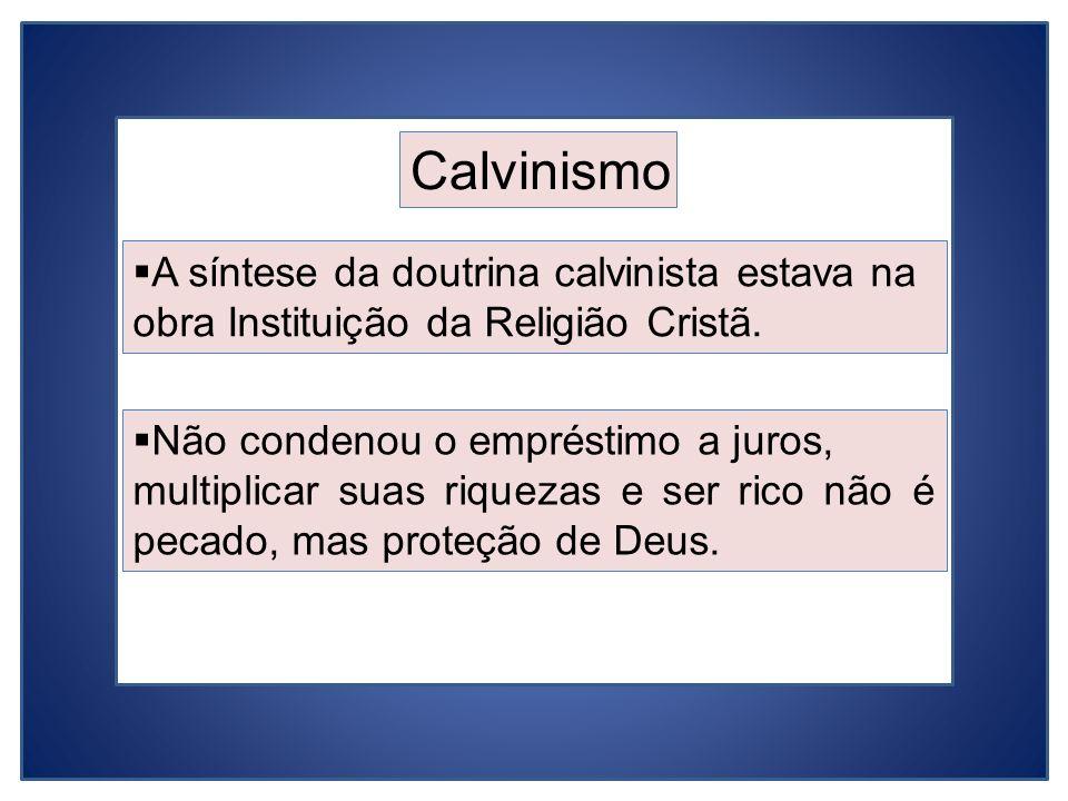 Calvinismo A síntese da doutrina calvinista estava na obra Instituição da Religião Cristã. Não condenou o empréstimo a juros, multiplicar suas riqueza