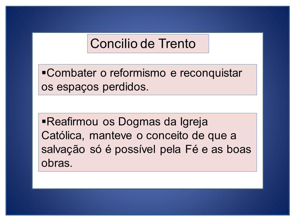 Concilio de Trento Combater o reformismo e reconquistar os espaços perdidos. Reafirmou os Dogmas da Igreja Católica, manteve o conceito de que a salva
