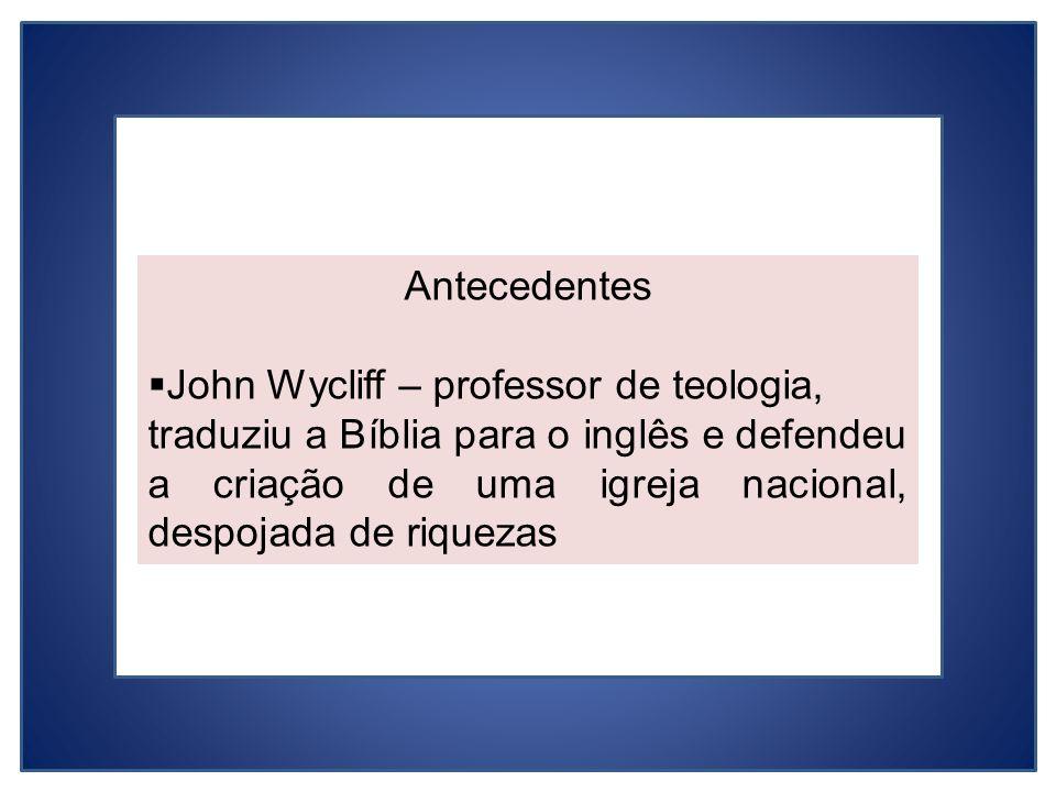Antecedentes John Wycliff – professor de teologia, traduziu a Bíblia para o inglês e defendeu a criação de uma igreja nacional, despojada de riquezas