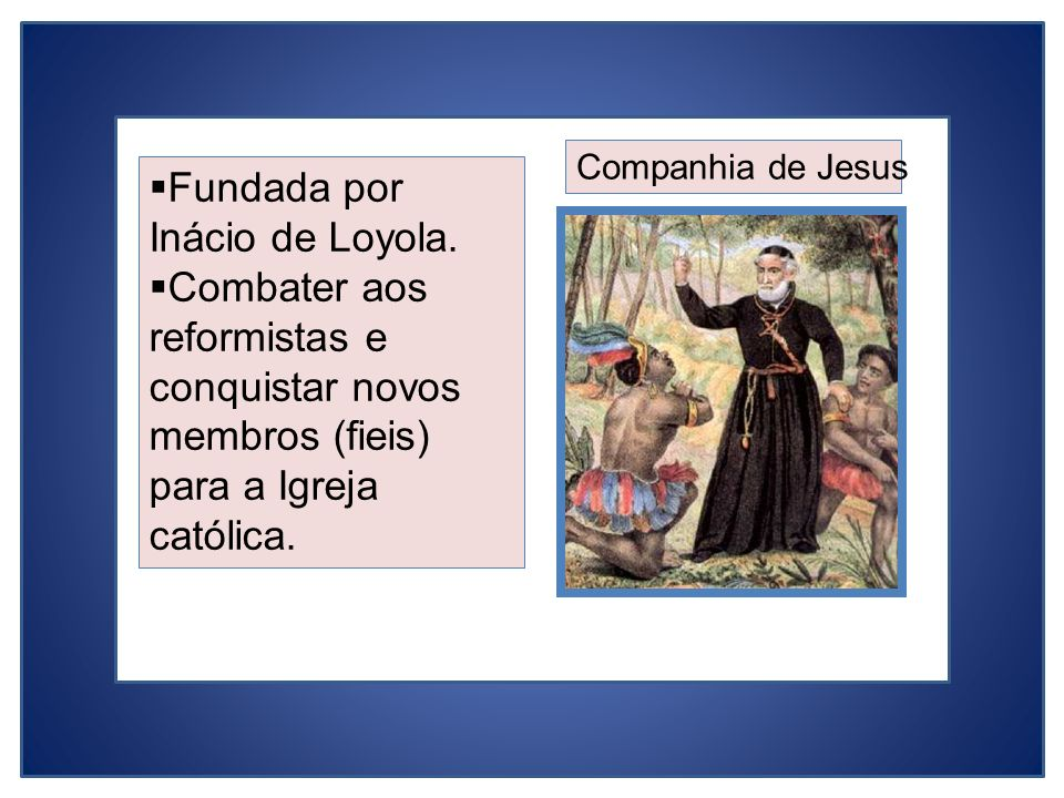 Fundada por Inácio de Loyola. Combater aos reformistas e conquistar novos membros (fieis) para a Igreja católica. Companhia de Jesus