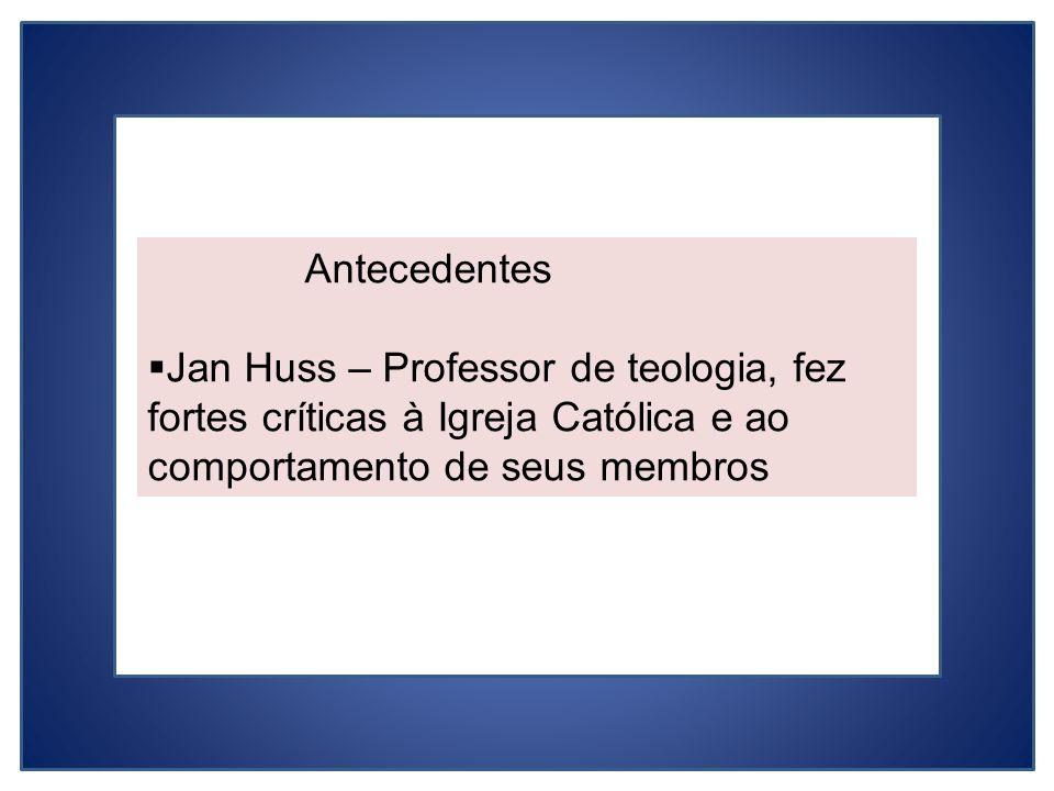 Antecedentes Jan Huss – Professor de teologia, fez fortes críticas à Igreja Católica e ao comportamento de seus membros