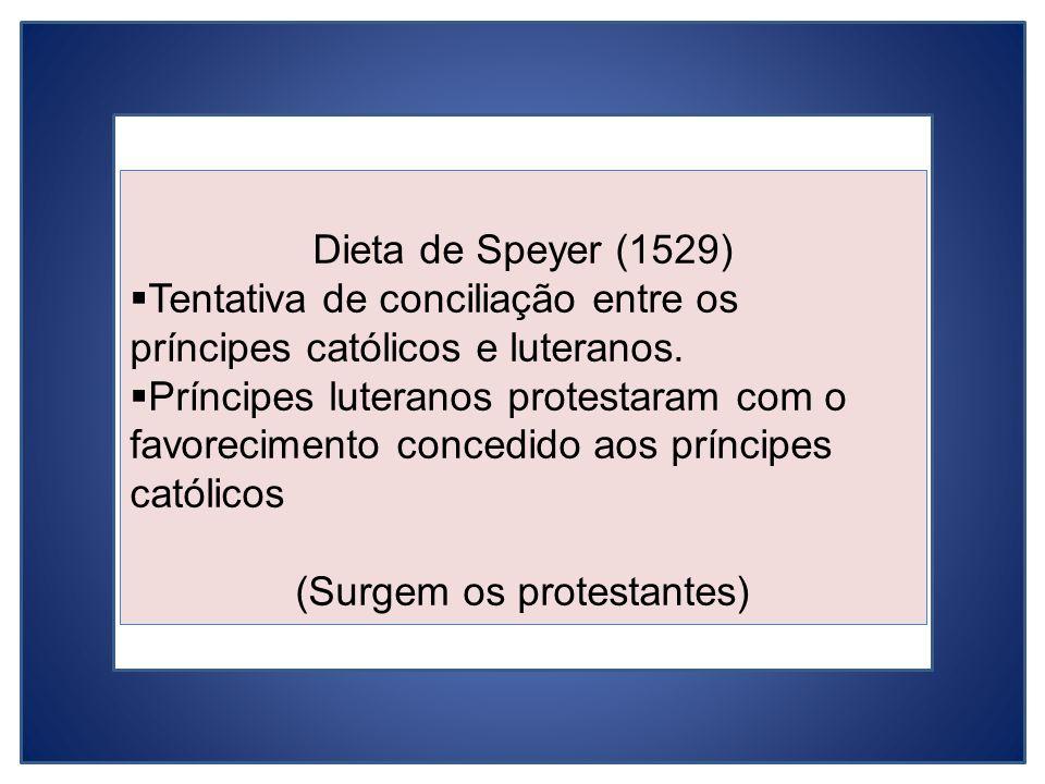 Dieta de Speyer (1529) Tentativa de conciliação entre os príncipes católicos e luteranos. Príncipes luteranos protestaram com o favorecimento concedid