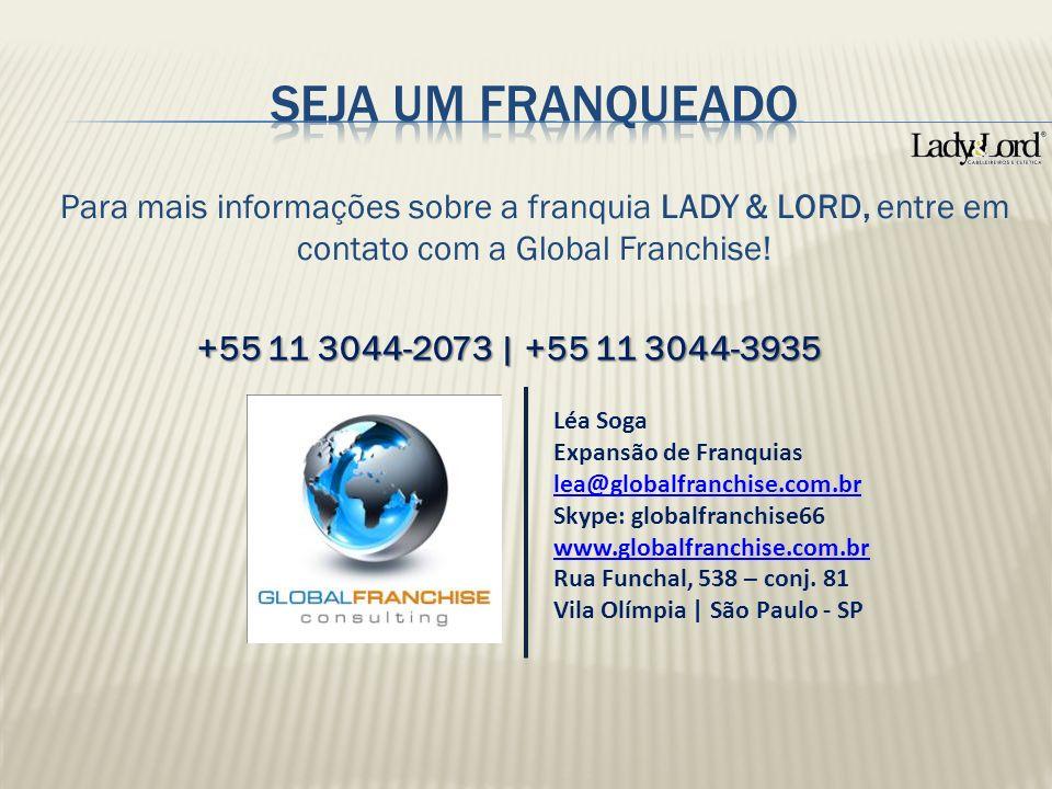 Para mais informações sobre a franquia LADY & LORD, entre em contato com a Global Franchise! +55 11 3044-2073 | +55 11 3044-3935 Léa Soga Expansão de