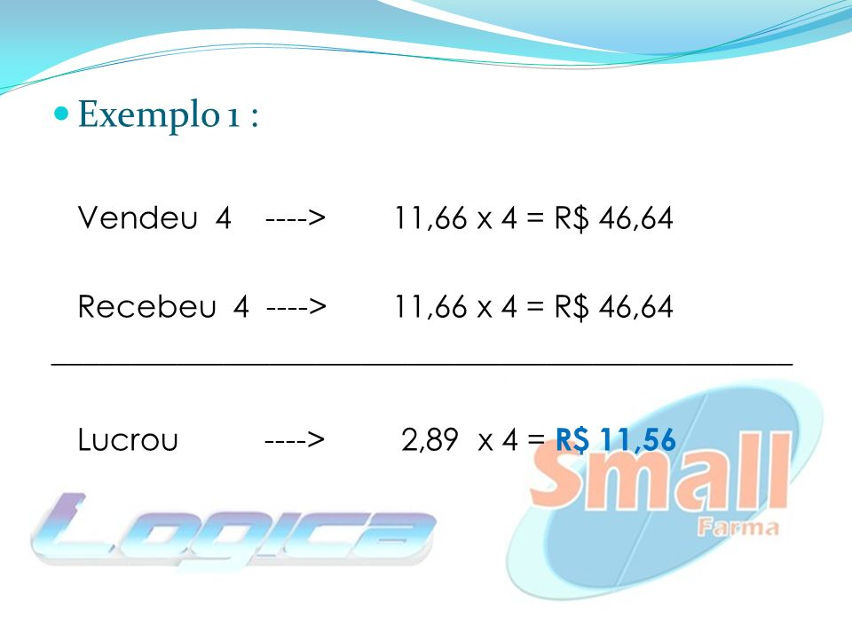 Exemplo 1 : Vendeu 4 ---->11,66 x 4 = R$ 46,64 Recebeu 4 ----> 11,66 x 4 = R$ 46,64 ________________________________________________ Lucrou ----> 2,89 x 4 = R$ 11,56