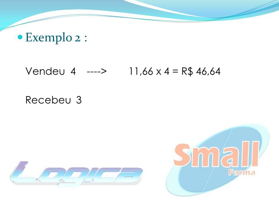 Exemplo 2 : Vendeu 4 ---->11,66 x 4 = R$ 46,64 Recebeu 3