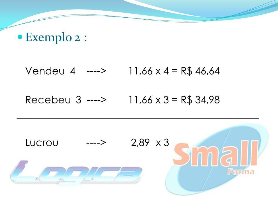Exemplo 2 : Vendeu 4 ---->11,66 x 4 = R$ 46,64 Recebeu 3 ----> 11,66 x 3 = R$ 34,98 ________________________________________________ Lucrou ----> 2,89 x 3