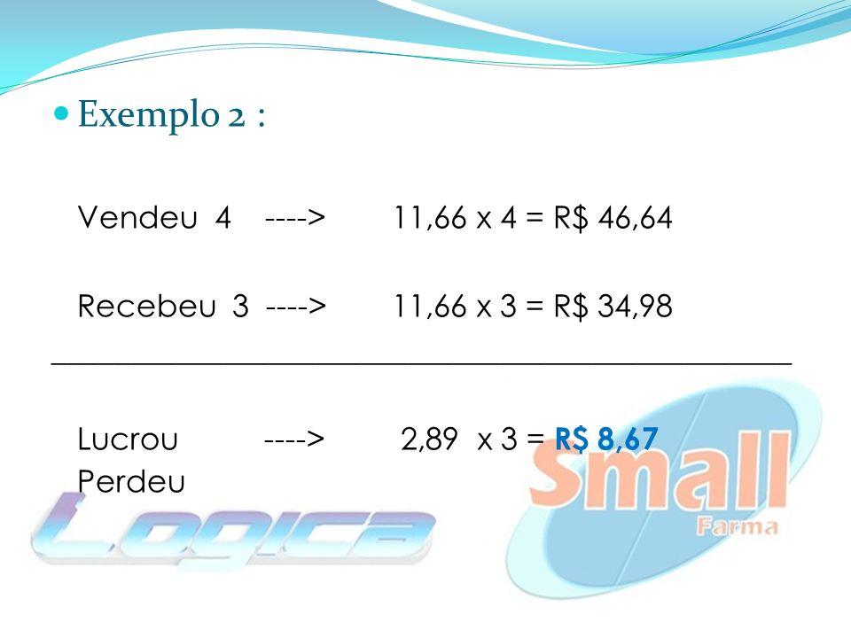 Exemplo 2 : Vendeu 4 ---->11,66 x 4 = R$ 46,64 Recebeu 3 ----> 11,66 x 3 = R$ 34,98 ________________________________________________ Lucrou ----> 2,89 x 3 = R$ 8,67 Perdeu