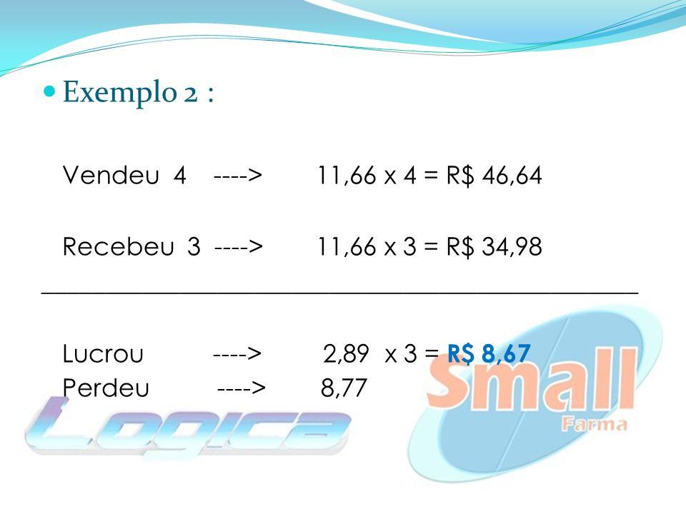 Exemplo 2 : Vendeu 4 ---->11,66 x 4 = R$ 46,64 Recebeu 3 ----> 11,66 x 3 = R$ 34,98 ________________________________________________ Lucrou ----> 2,89 x 3 = R$ 8,67 Perdeu ----> 8,77