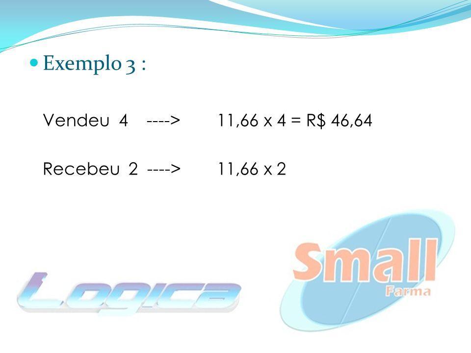 Exemplo 3 : Vendeu 4 ---->11,66 x 4 = R$ 46,64 Recebeu 2 ----> 11,66 x 2
