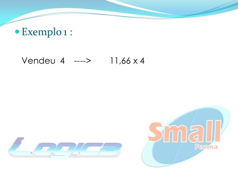 Exemplo 1 : Vendeu 4 ---->11,66 x 4 = R$ 46,64