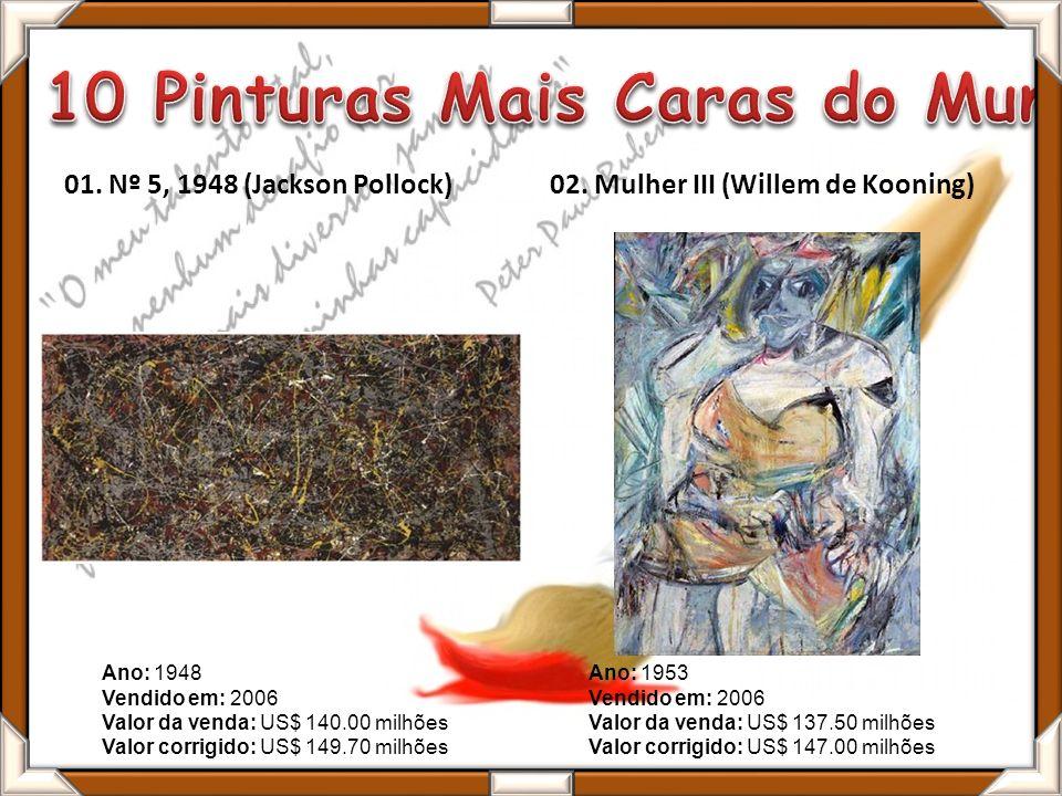 01. Nº 5, 1948 (Jackson Pollock)02. Mulher III (Willem de Kooning) Ano: 1953 Vendido em: 2006 Valor da venda: US$ 137.50 milhões Valor corrigido: US$