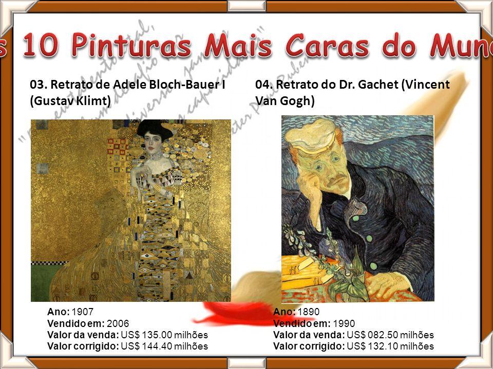03. Retrato de Adele Bloch-Bauer I (Gustav Klimt) 04. Retrato do Dr. Gachet (Vincent Van Gogh) Ano: 1890 Vendido em: 1990 Valor da venda: US$ 082.50 m