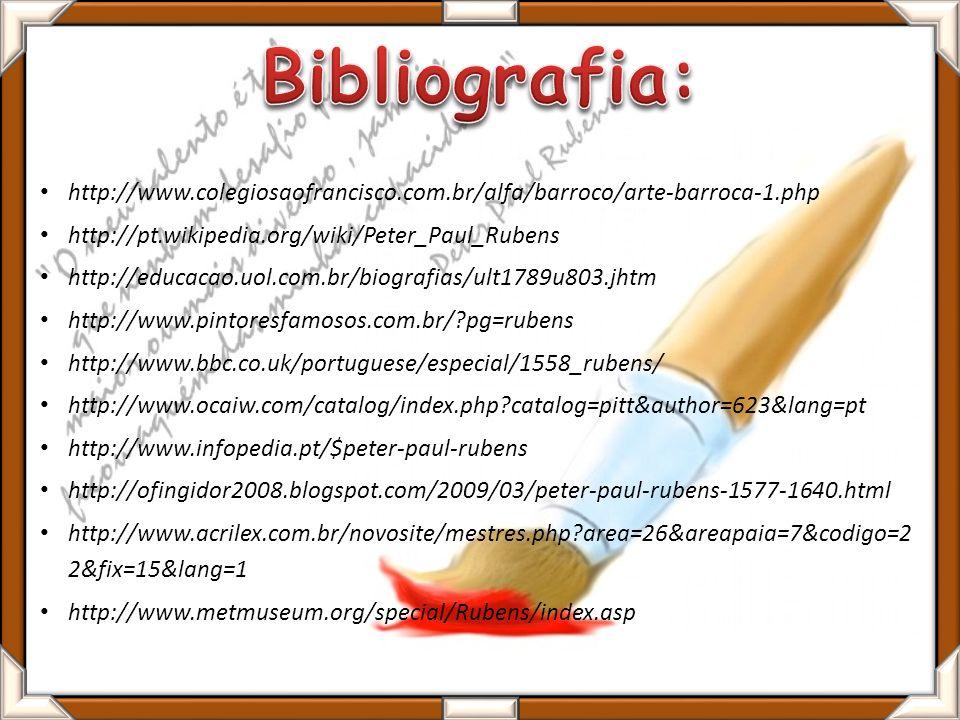 http://www.colegiosaofrancisco.com.br/alfa/barroco/arte-barroca-1.php http://pt.wikipedia.org/wiki/Peter_Paul_Rubens http://educacao.uol.com.br/biografias/ult1789u803.jhtm http://www.pintoresfamosos.com.br/?pg=rubens http://www.bbc.co.uk/portuguese/especial/1558_rubens/ http://www.ocaiw.com/catalog/index.php?catalog=pitt&author=623&lang=pt http://www.infopedia.pt/$peter-paul-rubens http://ofingidor2008.blogspot.com/2009/03/peter-paul-rubens-1577-1640.html http://www.acrilex.com.br/novosite/mestres.php?area=26&areapaia=7&codigo=2 2&fix=15&lang=1 http://www.metmuseum.org/special/Rubens/index.asp