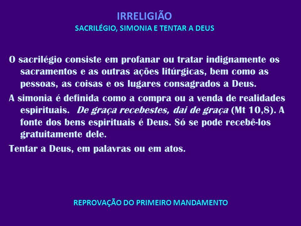 REPROVAÇÃO DO PRIMEIRO MANDAMENTO IRRELIGIÃO SACRILÉGIO, SIMONIA E TENTAR A DEUS O sacrilégio consiste em profanar ou tratar indignamente os sacrament