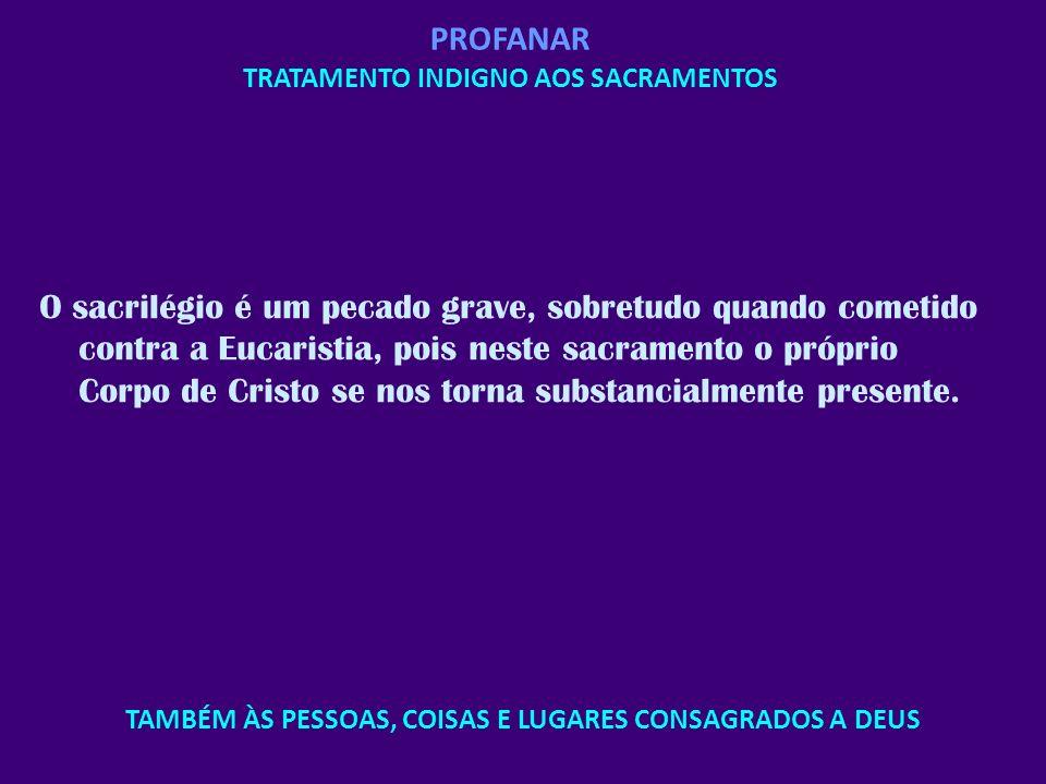 PROFANAR TRATAMENTO INDIGNO AOS SACRAMENTOS O sacrilégio é um pecado grave, sobretudo quando cometido contra a Eucaristia, pois neste sacramento o pró