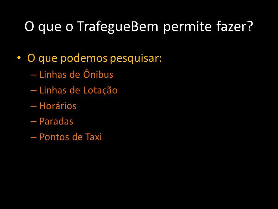 O que o TrafegueBem permite fazer? O que podemos pesquisar: – Linhas de Ônibus – Linhas de Lotação – Horários – Paradas – Pontos de Taxi