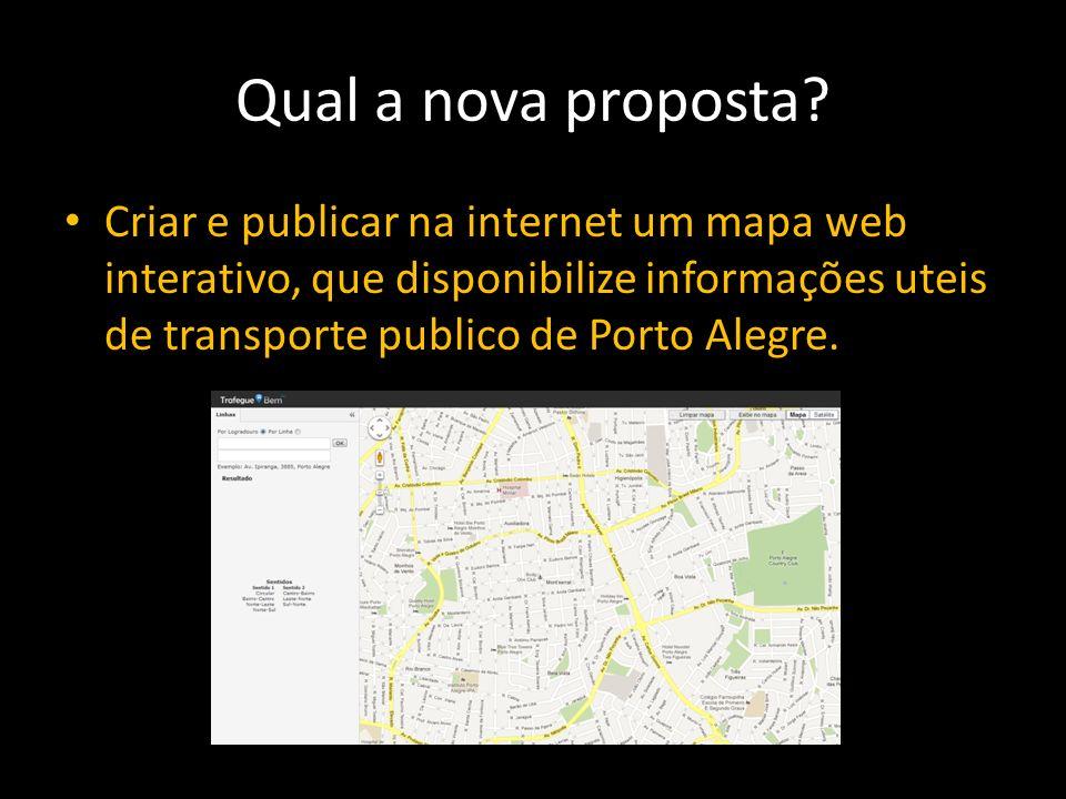Qual a nova proposta? Criar e publicar na internet um mapa web interativo, que disponibilize informações uteis de transporte publico de Porto Alegre.
