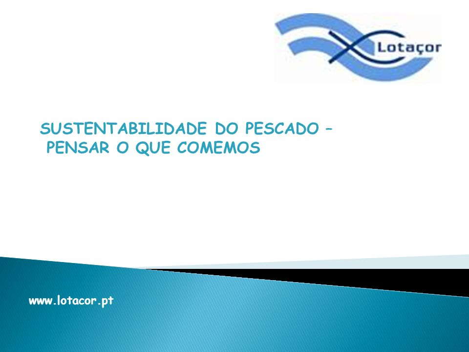 SUSTENTABILIDADE DO PESCADO – PENSAR O QUE COMEMOS www.lotacor.pt