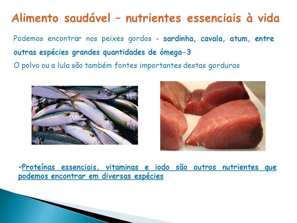 Proteínas essenciais, vitaminas e iodo são outros nutrientes que podemos encontrar em diversas espécies Podemos encontrar nos peixes gordos - sardinha, cavala, atum, entre outras espécies grandes quantidades de ómega-3 O polvo ou a lula são também fontes importantes destas gorduras