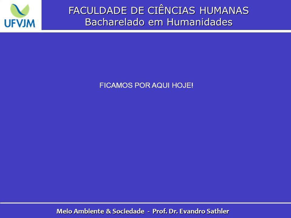 FACULDADE DE CIÊNCIAS HUMANAS Bacharelado em Humanidades Meio Ambiente & Sociedade - Prof. Dr. Evandro Sathler FICAMOS POR AQUI HOJE!