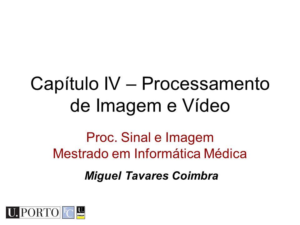 Capítulo IV – Processamento de Imagem e Vídeo Proc. Sinal e Imagem Mestrado em Informática Médica Miguel Tavares Coimbra