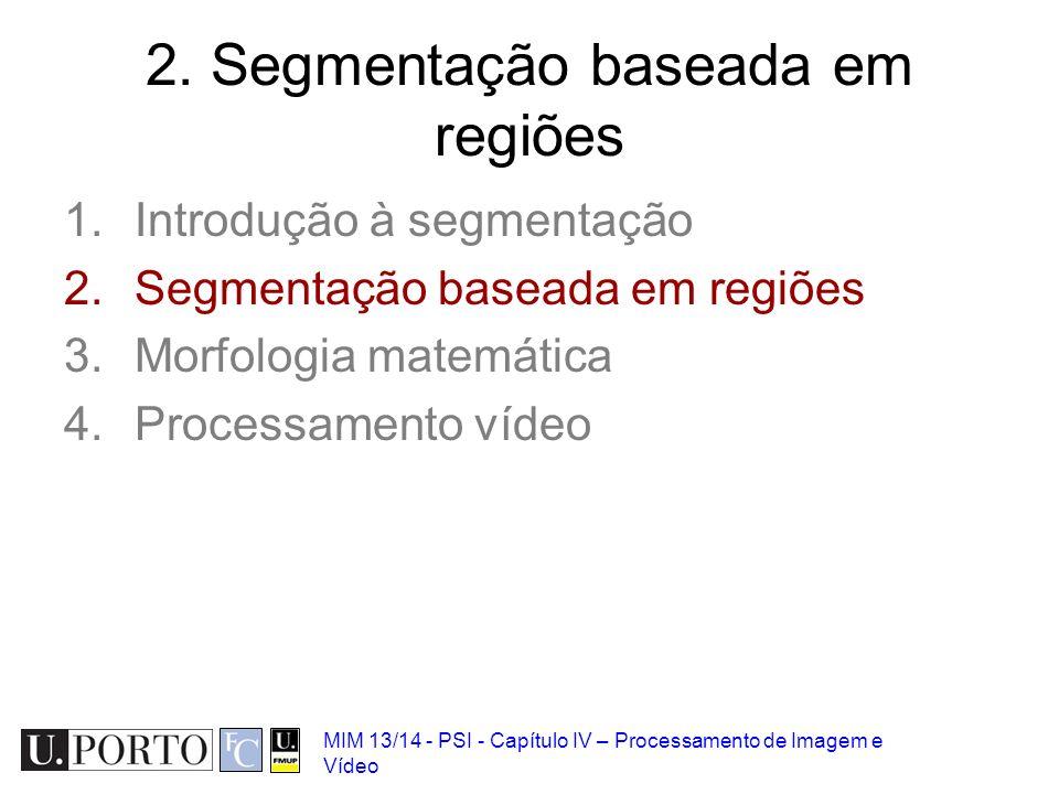 MIM 13/14 - PSI - Capítulo IV – Processamento de Imagem e Vídeo 2. Segmentação baseada em regiões 1.Introdução à segmentação 2.Segmentação baseada em