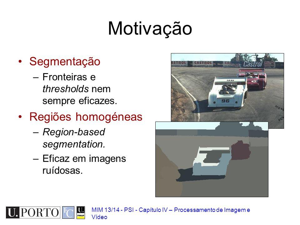 MIM 13/14 - PSI - Capítulo IV – Processamento de Imagem e Vídeo Motivação Segmentação –Fronteiras e thresholds nem sempre eficazes. Regiões homogéneas
