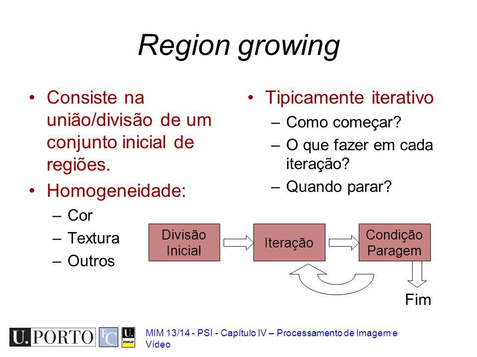 MIM 13/14 - PSI - Capítulo IV – Processamento de Imagem e Vídeo Region growing Consiste na união/divisão de um conjunto inicial de regiões. Homogeneid