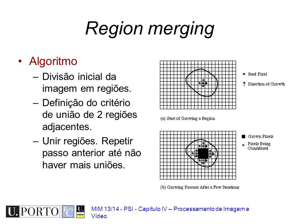 MIM 13/14 - PSI - Capítulo IV – Processamento de Imagem e Vídeo Region merging Algoritmo –Divisão inicial da imagem em regiões. –Definição do critério