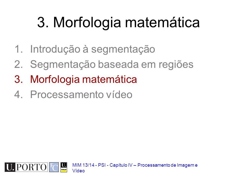 MIM 13/14 - PSI - Capítulo IV – Processamento de Imagem e Vídeo 3. Morfologia matemática 1.Introdução à segmentação 2.Segmentação baseada em regiões 3
