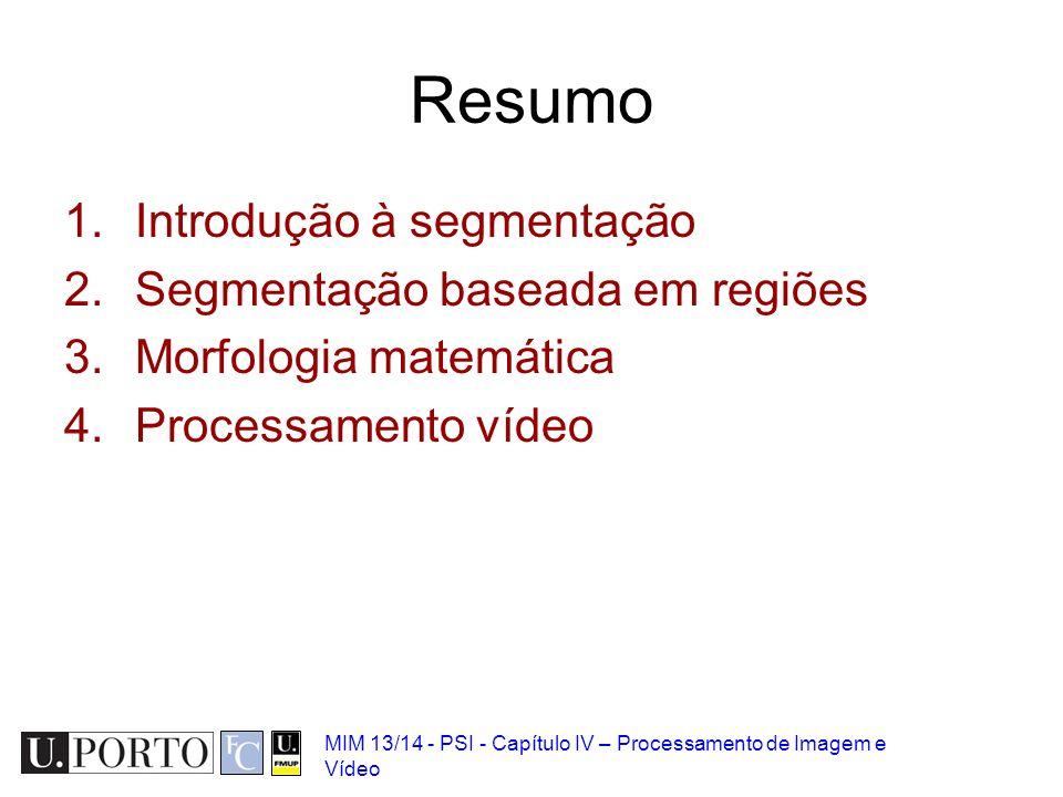 MIM 13/14 - PSI - Capítulo IV – Processamento de Imagem e Vídeo Resumo 1.Introdução à segmentação 2.Segmentação baseada em regiões 3.Morfologia matemá