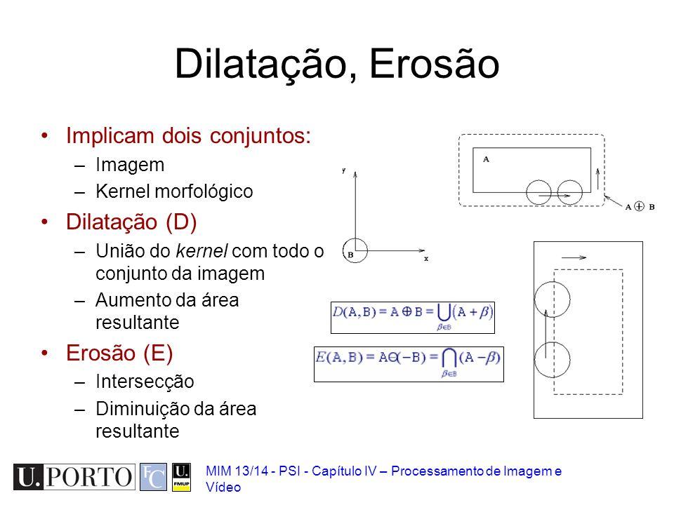MIM 13/14 - PSI - Capítulo IV – Processamento de Imagem e Vídeo Dilatação, Erosão Implicam dois conjuntos: –Imagem –Kernel morfológico Dilatação (D) –