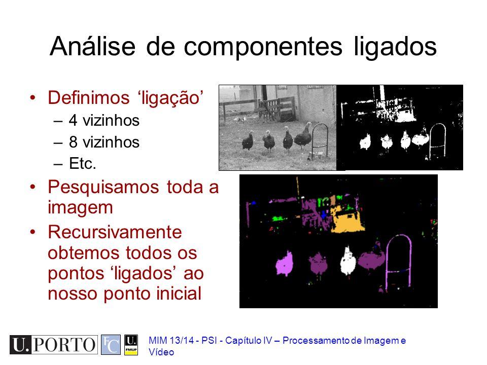 MIM 13/14 - PSI - Capítulo IV – Processamento de Imagem e Vídeo Análise de componentes ligados Definimos ligação –4 vizinhos –8 vizinhos –Etc. Pesquis