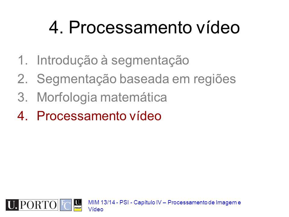 MIM 13/14 - PSI - Capítulo IV – Processamento de Imagem e Vídeo 4. Processamento vídeo 1.Introdução à segmentação 2.Segmentação baseada em regiões 3.M