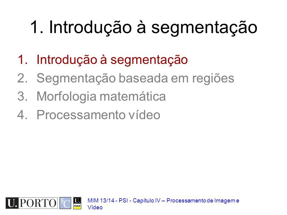 MIM 13/14 - PSI - Capítulo IV – Processamento de Imagem e Vídeo 1. Introdução à segmentação 2.Segmentação baseada em regiões 3.Morfologia matemática 4