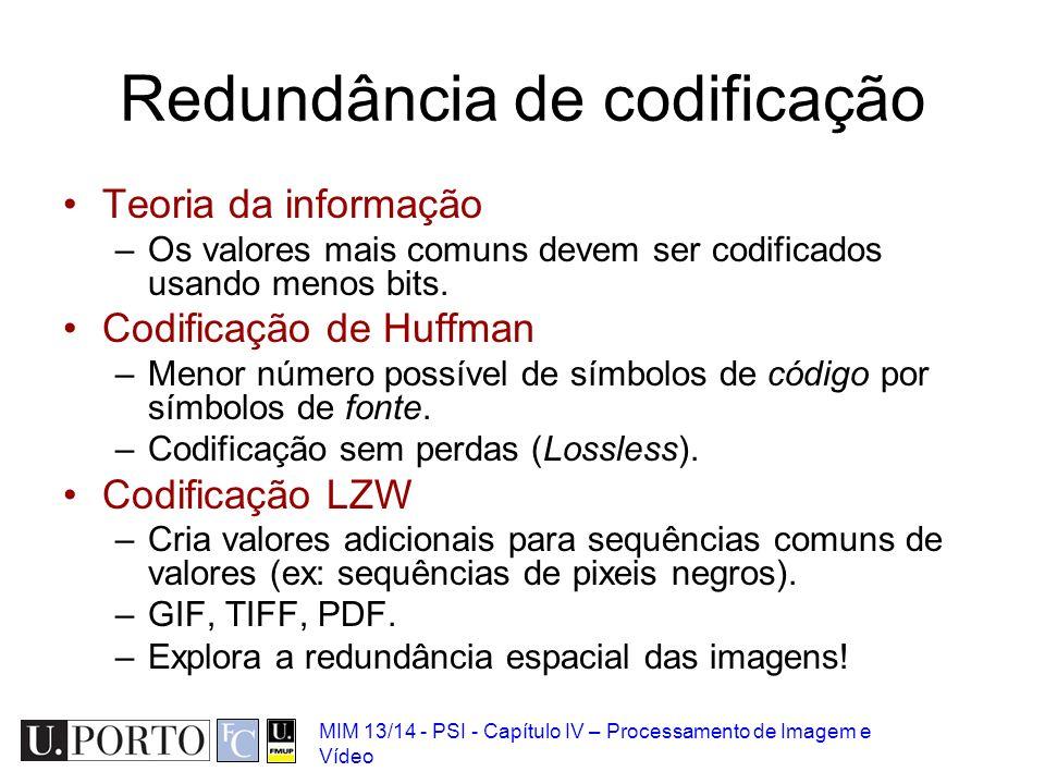 MIM 13/14 - PSI - Capítulo IV – Processamento de Imagem e Vídeo Redundância de codificação Teoria da informação –Os valores mais comuns devem ser codi