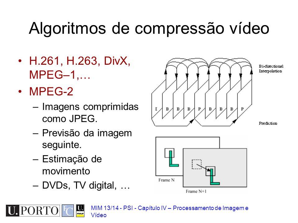 MIM 13/14 - PSI - Capítulo IV – Processamento de Imagem e Vídeo Algoritmos de compressão vídeo H.261, H.263, DivX, MPEG–1,… MPEG-2 –Imagens comprimida