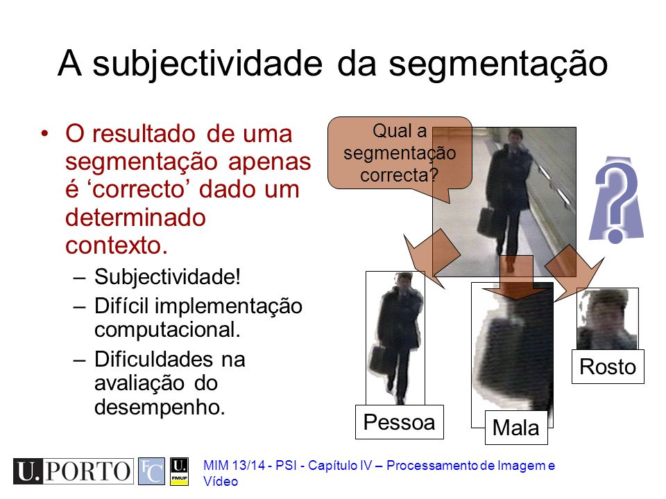 MIM 13/14 - PSI - Capítulo IV – Processamento de Imagem e Vídeo A subjectividade da segmentação O resultado de uma segmentação apenas é correcto dado