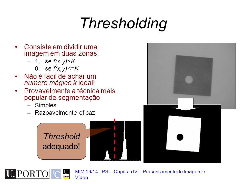 MIM 13/14 - PSI - Capítulo IV – Processamento de Imagem e Vídeo Thresholding Consiste em dividir uma imagem em duas zonas: –1, se f(x,y)>K –0, se f(x,