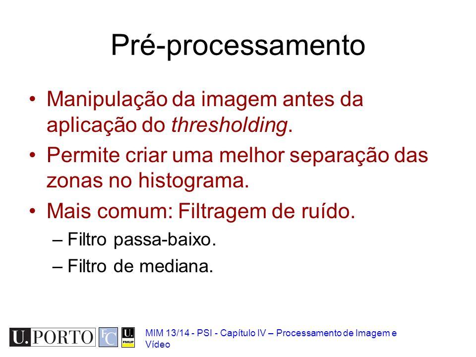 MIM 13/14 - PSI - Capítulo IV – Processamento de Imagem e Vídeo Pré-processamento Manipulação da imagem antes da aplicação do thresholding. Permite cr