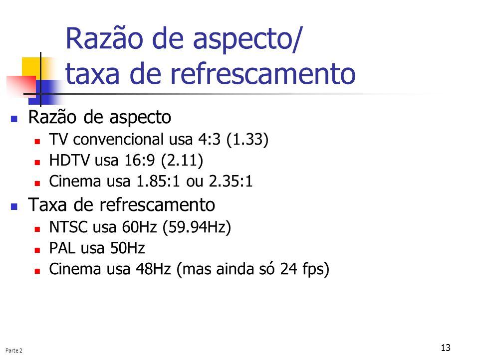Parte 2 13 Razão de aspecto/ taxa de refrescamento Razão de aspecto TV convencional usa 4:3 (1.33) HDTV usa 16:9 (2.11) Cinema usa 1.85:1 ou 2.35:1 Ta